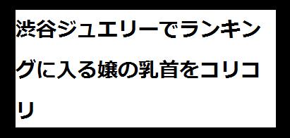 渋谷ジュエリー リフレ体験談~乳首を転がしてランキングに入る理由を知りました~